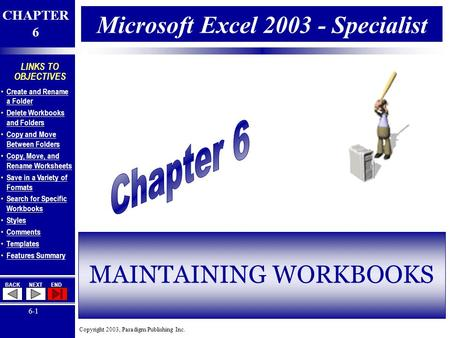 Copyright 2003, Paradigm Publishing Inc. CHAPTER 6 BACKNEXTEND 6-1 LINKS TO OBJECTIVES Create and Rename a Folder Create and Rename a Folder Delete Workbooks.