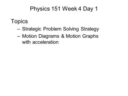 Physics 151 Week 4 Day 1 Topics –Strategic Problem Solving Strategy –Motion Diagrams & Motion Graphs with acceleration.