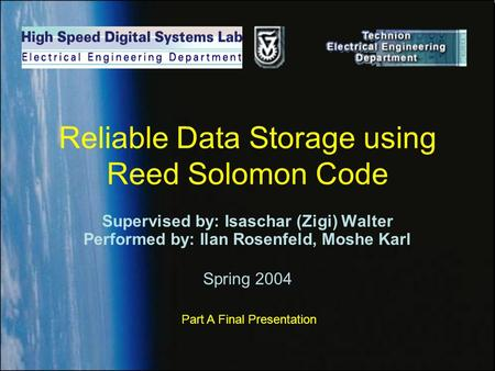 Reliable Data Storage using Reed Solomon Code Supervised by: Isaschar (Zigi) Walter Performed by: Ilan Rosenfeld, Moshe Karl Spring 2004 Part A Final Presentation.