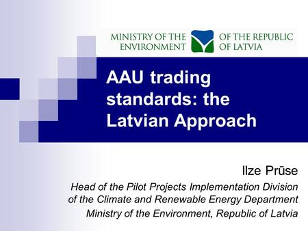 AAU trading standards: the Latvian Approach Ilze Prūse Head of the Pilot Projects Implementation Division of the Climate and Renewable Energy Department.