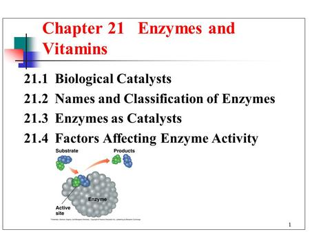 1 21.1 Biological Catalysts 21.2 Names and Classification of Enzymes 21.3 Enzymes as Catalysts 21.4 Factors Affecting Enzyme Activity Chapter 21 Enzymes.