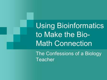 Using Bioinformatics to Make the Bio- Math Connection The Confessions of a Biology Teacher.