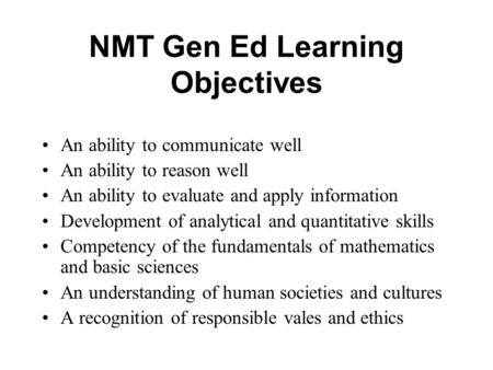 NMT Gen Ed Learning Objectives An ability to communicate well An ability to reason well An ability to evaluate and apply information Development of analytical.