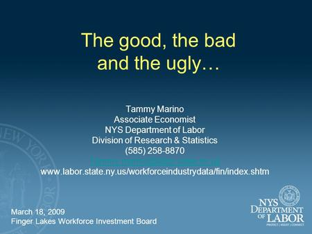 The good, the bad and the ugly… Tammy Marino Associate Economist NYS Department of Labor Division of Research & Statistics (585) 258-8870