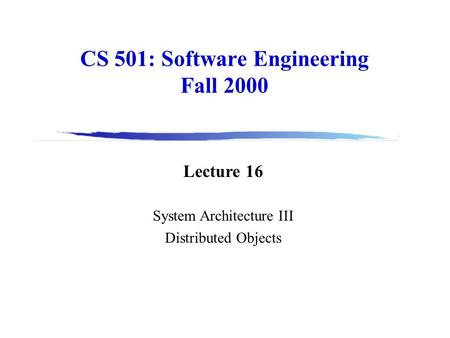 CS 501: Software Engineering Fall 2000 Lecture 16 System Architecture III Distributed Objects.