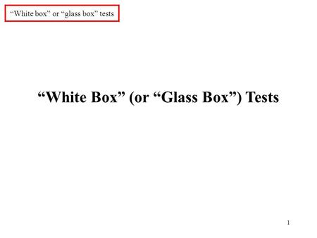 "1 ""White box"" or ""glass box"" tests ""White Box"" (or ""Glass Box"") Tests."