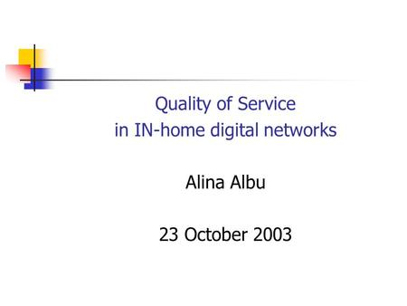 Quality of Service in IN-home digital networks Alina Albu 23 October 2003.