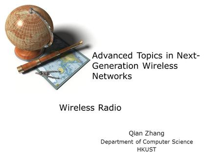 Advanced Topics in Next- Generation Wireless Networks Qian Zhang Department of Computer Science HKUST Wireless Radio.