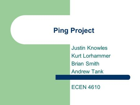 Ping Project Justin Knowles Kurt Lorhammer Brian Smith Andrew Tank ECEN 4610.