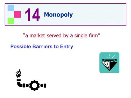 "Possible Barriers to Entry ""a market served by a single firm"" 14 Monopoly."