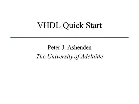 VHDL Quick Start Peter J. Ashenden The University of Adelaide.