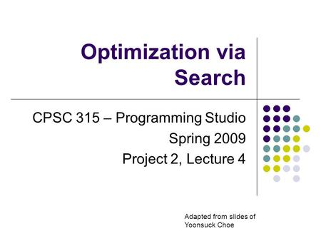 Optimization via Search CPSC 315 – Programming Studio Spring 2009 Project 2, Lecture 4 Adapted from slides of Yoonsuck Choe.