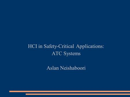 HCI in Safety-Critical Applications: ATC Systems Aslan Neishaboori.