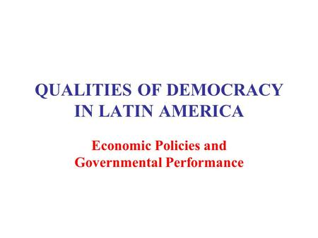 QUALITIES OF DEMOCRACY IN LATIN AMERICA Economic Policies and Governmental Performance.