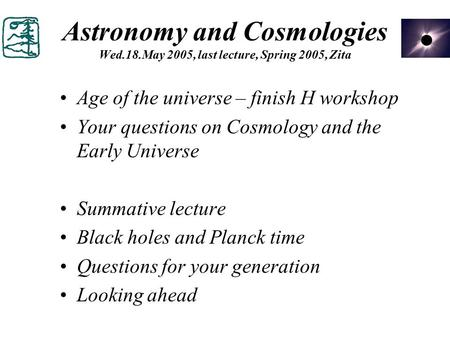 Astronomy and Cosmologies Wed.18.May 2005, last lecture, Spring 2005, Zita Age of the universe – finish H workshop Your questions on Cosmology and the.