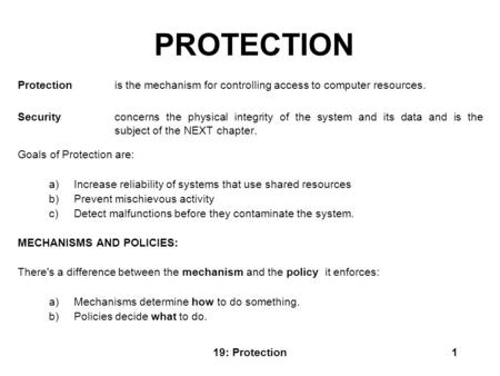 19: Protection1 PROTECTION Protection is the mechanism for controlling access to computer resources. Security concerns the physical integrity of the system.