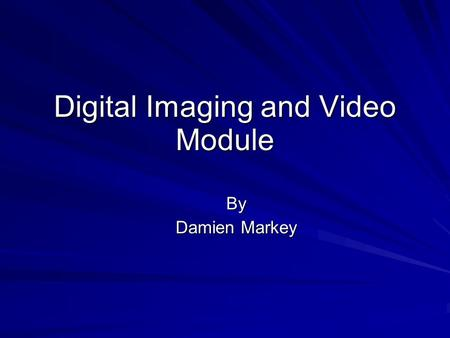 Digital Imaging and Video Module By Damien Markey.