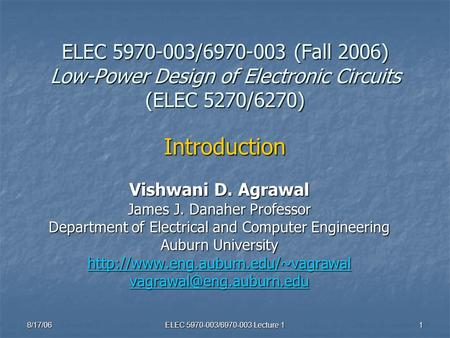 8/17/06 ELEC 5970-003/6970-003 Lecture 1 1 ELEC 5970-003/6970-003 (Fall 2006) Low-Power Design of Electronic Circuits (ELEC 5270/6270) Introduction Vishwani.