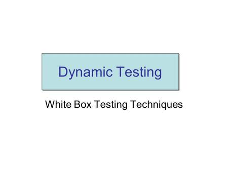 White Box Testing Techniques Dynamic Testing. White box testing(1) Source code is known and used for test design While executing the test cases, the internal.