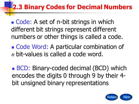 2.3 Binary Codes for Decimal Numbers ReturnNext Code: A set of n-bit strings in which different bit strings represent different numbers or other things.