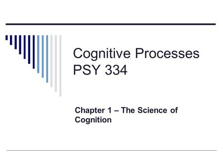 Cognitive Processes PSY 334 Chapter 1 – The Science of Cognition.