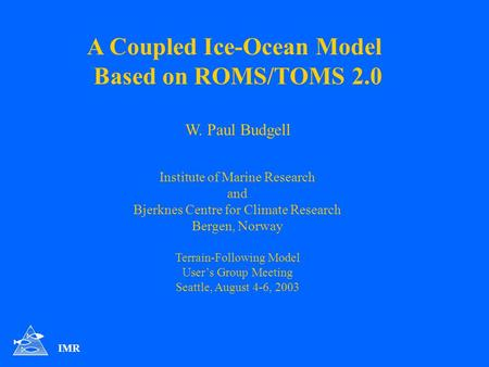 A Coupled Ice-Ocean Model Based on ROMS/TOMS 2.0 W. Paul Budgell Institute of Marine Research and Bjerknes Centre for Climate Research Bergen, Norway Terrain-Following.