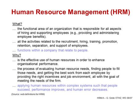 HRM A – G. Grote ETHZ, WS 06/07 Human Resource Management (HRM) What? …the functional area of an organization that is responsible for all aspects of hiring.