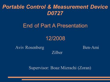 Portable Control & Measurement Device D0727 Aviv Rosenberg Ben-Ami Zilber Supervisor: Boaz Mizrachi (Zoran)‏ End of Part A Presentation 12/2008.