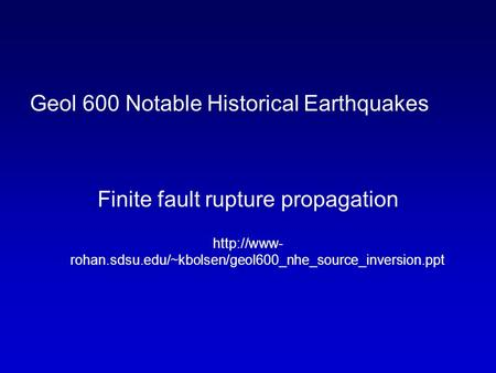 Geol 600 Notable Historical Earthquakes Finite fault rupture propagation  rohan.sdsu.edu/~kbolsen/geol600_nhe_source_inversion.ppt.