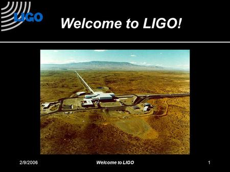 2/9/2006Welcome to LIGO1 Welcome to LIGO!. 2/9/2006Welcome to LIGO2 LIGO: A detector that measures very tiny displacements How tiny? 0. 0 0 0 0 0 0 0.