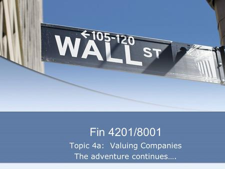 Fin 4201/8001 Topic 4a: Valuing Companies The adventure continues….