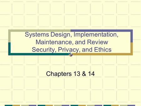 Systems Design, Implementation, Maintenance, and Review Security, Privacy, and Ethics Chapters 13 & 14.