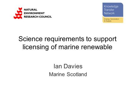 Science requirements to support licensing of marine renewable Ian Davies Marine Scotland.