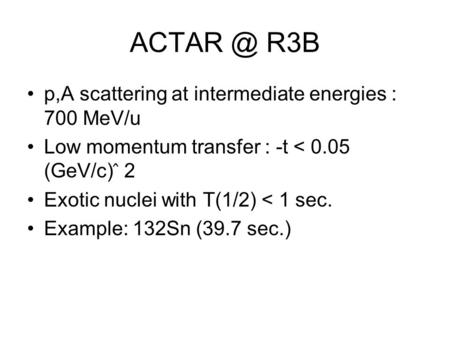 R3B p,A scattering at intermediate energies : 700 MeV/u Low momentum transfer : -t < 0.05 (GeV/c) ̂ 2 Exotic nuclei with T(1/2) < 1 sec. Example: