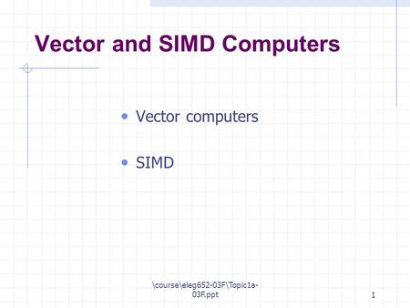 \course\eleg652-03F\Topic1a- 03F.ppt1 Vector and SIMD Computers Vector computers SIMD.