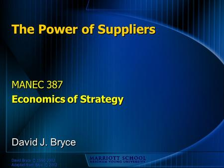 David Bryce © 1996-2002 Adapted from Baye © 2002 The Power of Suppliers MANEC 387 Economics of Strategy MANEC 387 Economics of Strategy David J. Bryce.