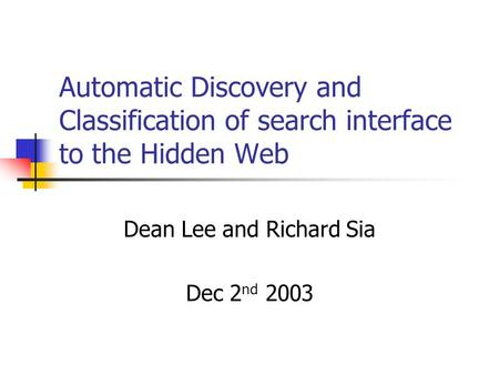 Automatic Discovery and Classification of search interface to the Hidden Web Dean Lee and Richard Sia Dec 2 nd 2003.