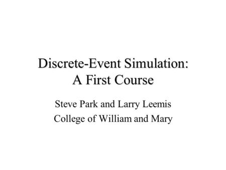 Discrete-Event Simulation: A First Course Steve Park and Larry Leemis College of William and Mary.
