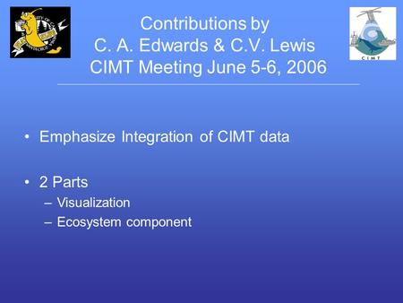 Contributions by C. A. Edwards & C.V. Lewis CIMT Meeting June 5-6, 2006 Emphasize Integration of CIMT data 2 Parts –Visualization –Ecosystem component.