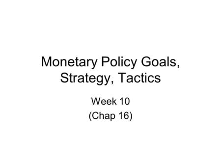 Monetary Policy Goals, Strategy, Tactics Week 10 (Chap 16)