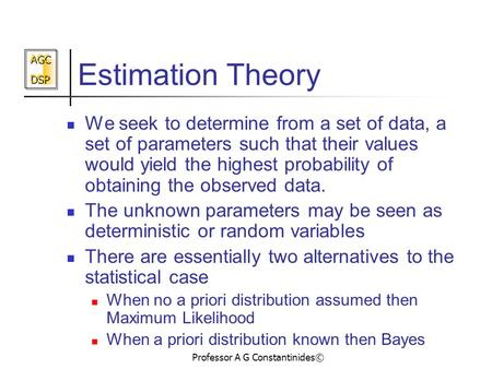 AGC DSP AGC DSP Professor A G Constantinides© Estimation Theory We seek to determine from a set of data, a set of parameters such that their values would.