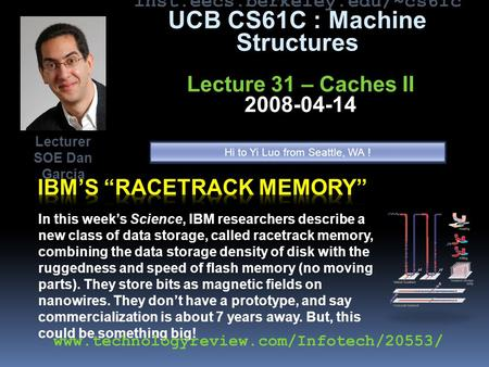 Inst.eecs.berkeley.edu/~cs61c UCB CS61C : Machine Structures Lecture 31 – Caches II 2008-04-14 In this week's Science, IBM researchers describe a new class.