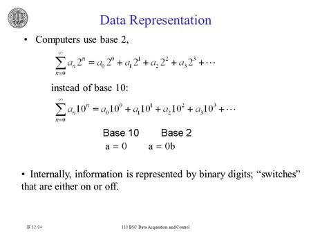 JF 12/04111 BSC Data Acquisition and Control Data Representation Computers use base 2, instead of base 10: Internally, information is represented by binary.