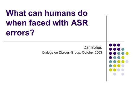 What can humans do when faced with ASR errors? Dan Bohus Dialogs on Dialogs Group, October 2003.