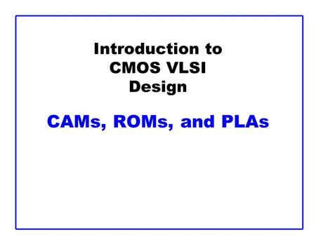 Introduction to CMOS VLSI Design CAMs, ROMs, and PLAs