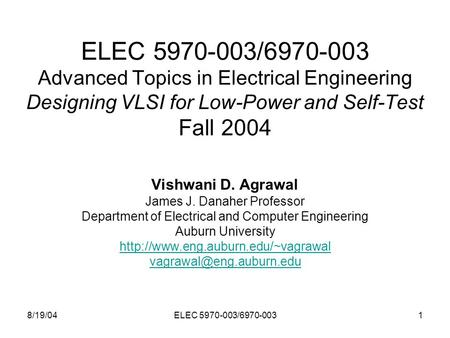 8/19/04ELEC 5970-003/6970-0031 ELEC 5970-003/6970-003 Advanced Topics in Electrical Engineering Designing VLSI for Low-Power and Self-Test Fall 2004 Vishwani.