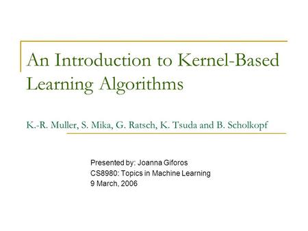 An Introduction to Kernel-Based Learning Algorithms K.-R. Muller, S. Mika, G. Ratsch, K. Tsuda and B. Scholkopf Presented by: Joanna Giforos CS8980: Topics.