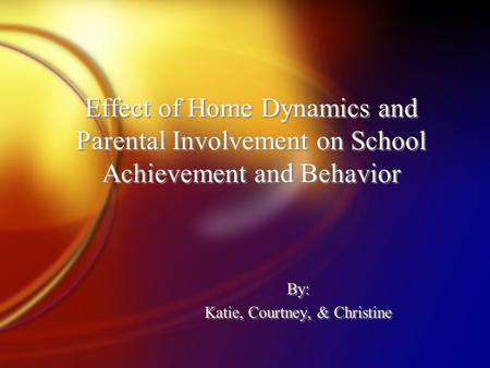 Effect of Home Dynamics and Parental Involvement on School Achievement and Behavior By: Katie, Courtney, & Christine By: Katie, Courtney, & Christine.