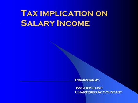 Tax implication on Salary Income Presented by: Sachin Gujar Chartered Accountant.