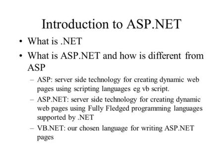 Introduction to ASP.NET What is.NET What is ASP.NET and how is different from ASP –ASP: server side technology for creating dynamic web pages using scripting.